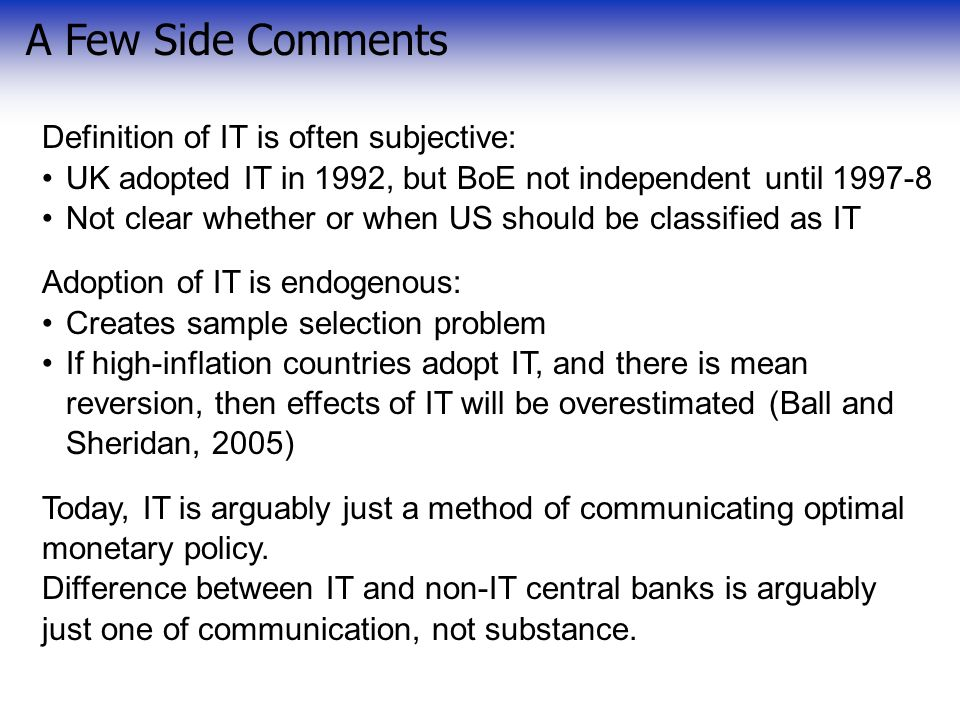 A Few Side Comments Definition of IT is often subjective: UK adopted IT in 1992, but BoE not independent until 1997-8 Not clear whether or when US should be classified as IT Adoption of IT is endogenous: Creates sample selection problem If high-inflation countries adopt IT, and there is mean reversion, then effects of IT will be overestimated (Ball and Sheridan, 2005) Today, IT is arguably just a method of communicating optimal monetary policy.