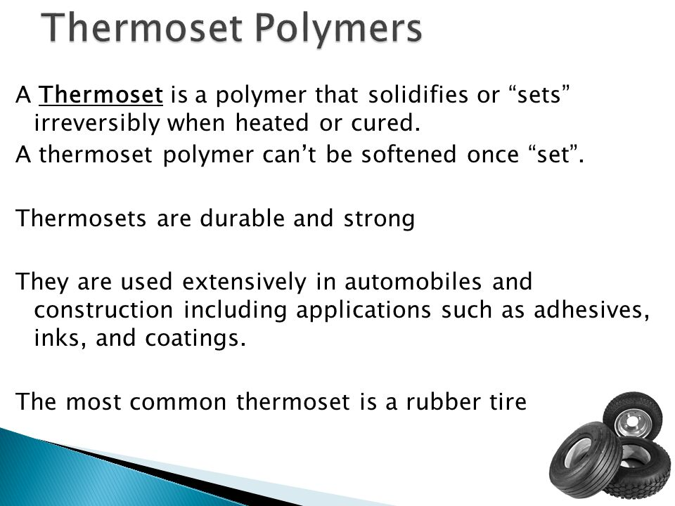 """A Thermoset is a polymer that solidifies or """"sets"""" irreversibly when heated or cured. A thermoset polymer can't be softened once """"set"""". Thermosets are"""