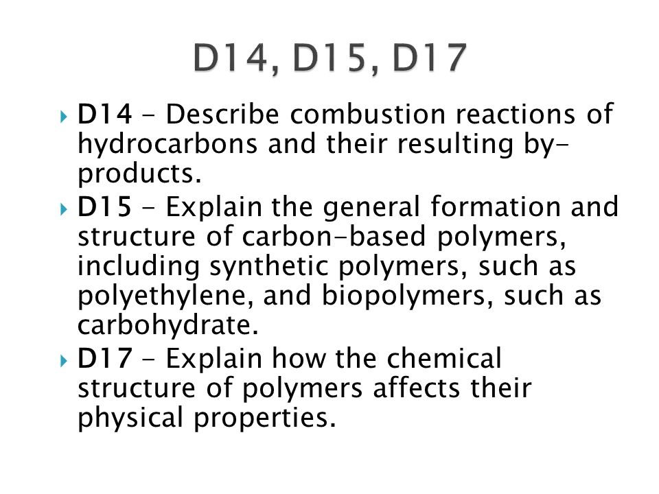  D14 - Describe combustion reactions of hydrocarbons and their resulting by- products.  D15 - Explain the general formation and structure of carbon-