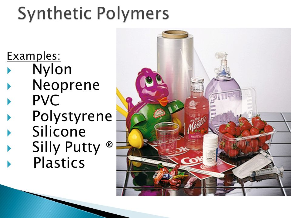 Some Common Polymers Name(s)FormulaMonomerPropertiesUses Polyethylene low density (LDPE) –(CH 2 -CH 2 ) n – ethylene CH 2 =CH 2 soft, waxy solidfilm wrap, plastic bags Polyethylene high density (HDPE) –(CH 2 -CH 2 ) n – ethylene CH 2 =CH 2 rigid, translucent solid electrical insulation bottles, toys Polypropylene (PP) different grades –[CH 2 -CH(CH 3 )] n – propylene CH 2 =CHCH 3 atactic: soft, elastic solid isotactic: hard, strong solid similar to LDPE carpet, upholstery Poly(vinyl chloride) (PVC) –(CH 2 -CHCl) n – vinyl chloride CH 2 =CHCl strong rigid solidpipes, siding, flooring Poly(vinylidene chloride) (Saran A) –(CH 2 -CCl 2 ) n – vinylidene chloride CH 2 =CCl 2 dense, high-melting solidseat covers, films Polystyrene (PS) –[CH 2 -CH(C 6 H 5 )] n – styrene CH 2 =CHC 6 H 5 hard, rigid, clear solid soluble in organic solvents toys, cabinets packaging (foamed) Polyacrylonitrile (PAN, Orlon, Acrilan) –(CH 2 -CHCN) n – acrylonitrile CH 2 =CHCN high-melting solid soluble in organic solvents rugs, blankets clothing Polytetrafluoroethylene (PTFE, Teflon) –(CF 2 -CF 2 ) n – tetrafluoroethylene CF 2 =CF 2 resistant, smooth solid non-stick surfaces electrical insulation Poly(methyl methacrylate) (PMMA, Lucite, Plexiglas) –[CH 2 -C(CH 3 )CO 2 CH 3 ] n – methyl methacrylate CH 2 =C(CH 3 )CO 2 CH 3 hard, transparent solid lighting covers, signs skylights Poly(vinyl acetate) (PVAc) –(CH 2 -CHOCOCH 3 ) n – vinyl acetate CH 2 =CHOCOCH 3 soft, sticky solidlatex paints, adhesives cis-Polyisoprene natural rubber –[CH 2 -CH=C(CH 3 )-CH 2 ] n – isoprene CH 2 =CH-C(CH 3 )=CH 2 soft, sticky solid requires vulcanization for practical use Polychloroprene (cis + trans) (Neoprene) –[CH 2 -CH=CCl-CH 2 ] n – chloroprene CH 2 =CH-CCl=CH 2 tough, rubbery solid synthetic rubber oil resistant