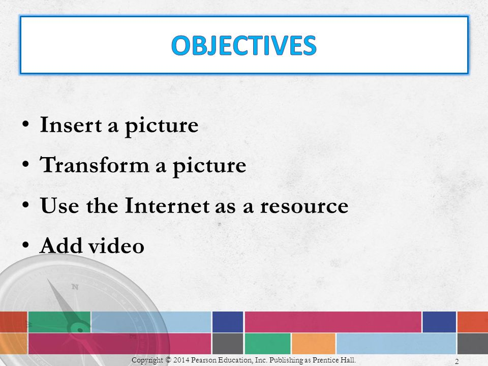 Insert a picture Transform a picture Use the Internet as a resource Add video Copyright © 2014 Pearson Education, Inc.