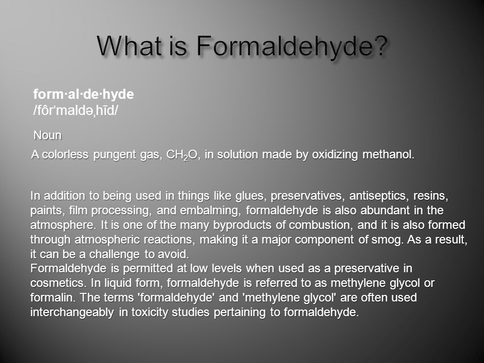 A colorless pungent gas, CH 2 O, in solution made by oxidizing methanol. form·al·de·hyde /fôr ˈ maldə ˌ hīd/ Noun In addition to being used in things