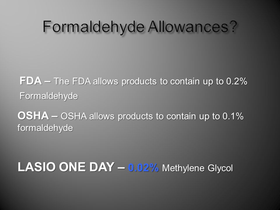 FDA – The FDA allows products to contain up to 0.2% Formaldehyde OSHA – OSHA allows products to contain up to 0.1% formaldehyde LASIO ONE DAY – 0.02% Methylene Glycol