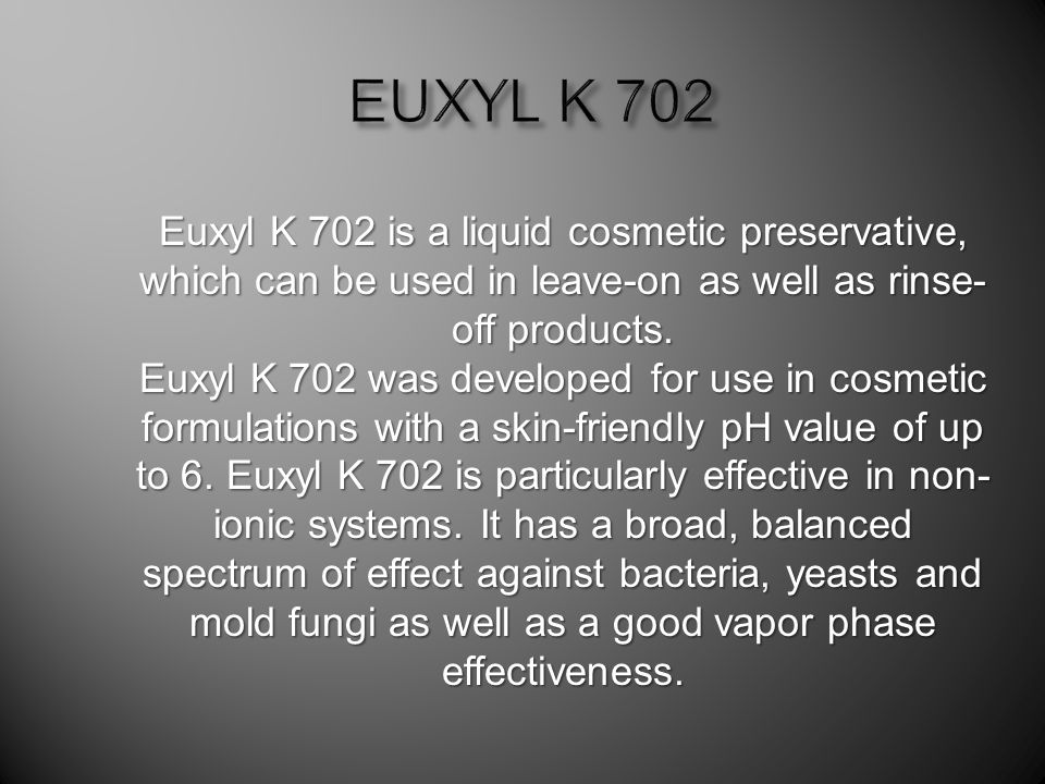 Euxyl K 702 is a liquid cosmetic preservative, which can be used in leave-on as well as rinse- off products.