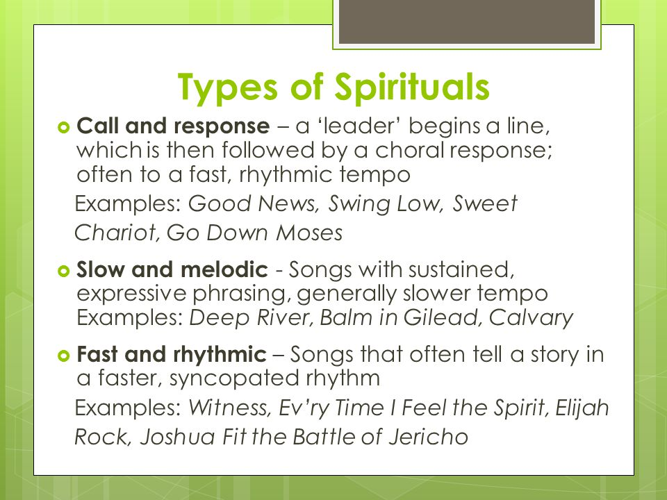 Types of Spirituals  Call and response – a 'leader' begins a line, which is then followed by a choral response; often to a fast, rhythmic tempo Examples: Good News, Swing Low, Sweet Chariot, Go Down Moses  Slow and melodic - Songs with sustained, expressive phrasing, generally slower tempo Examples: Deep River, Balm in Gilead, Calvary  Fast and rhythmic – Songs that often tell a story in a faster, syncopated rhythm Examples: Witness, Ev'ry Time I Feel the Spirit, Elijah Rock, Joshua Fit the Battle of Jericho
