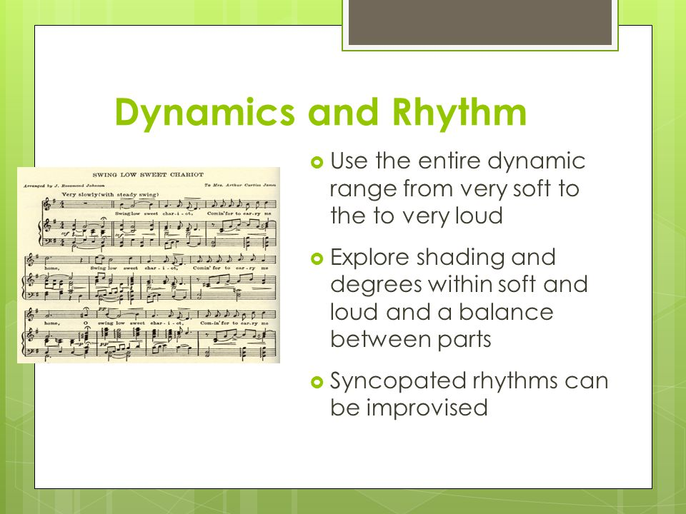 Dynamics and Rhythm  Use the entire dynamic range from very soft to the to very loud  Explore shading and degrees within soft and loud and a balance between parts  Syncopated rhythms can be improvised
