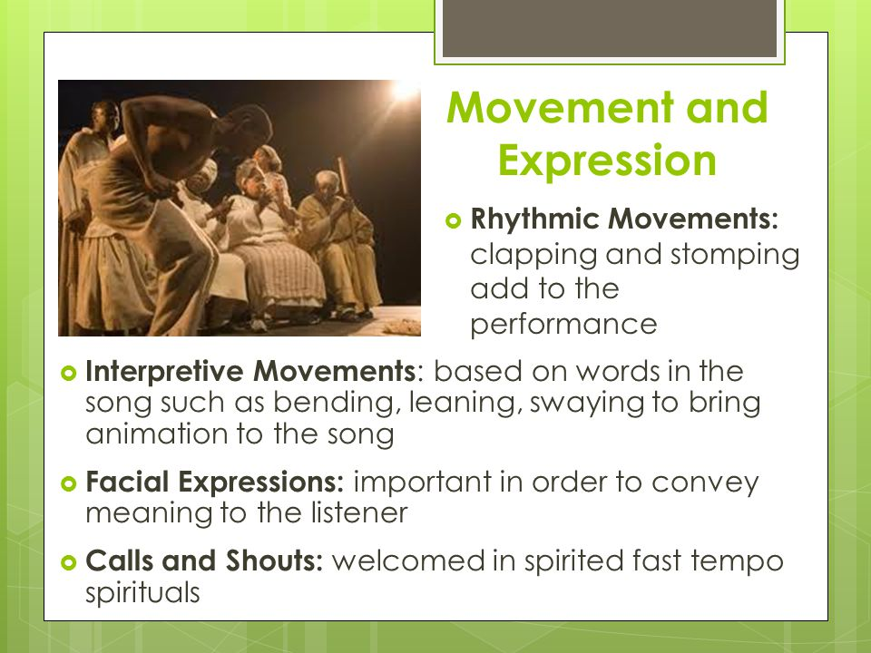 Movement and Expression  Interpretive Movements : based on words in the song such as bending, leaning, swaying to bring animation to the song  Facial Expressions: important in order to convey meaning to the listener  Calls and Shouts: welcomed in spirited fast tempo spirituals  Rhythmic Movements: clapping and stomping add to the performance