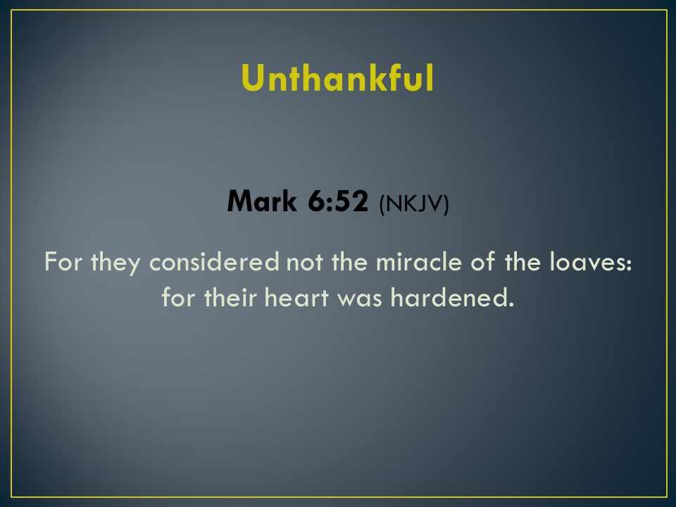 Mark 6:52 (NKJV) For they considered not the miracle of the loaves: for their heart was hardened.