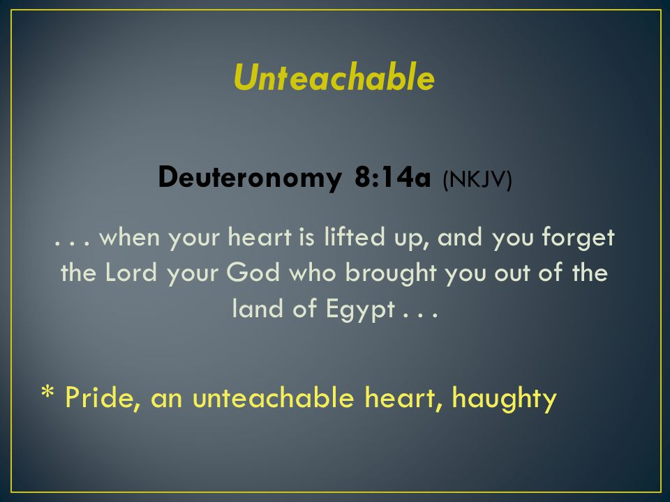 Deuteronomy 8:14a (NKJV)... when your heart is lifted up, and you forget the Lord your God who brought you out of the land of Egypt... * Pride, an unt