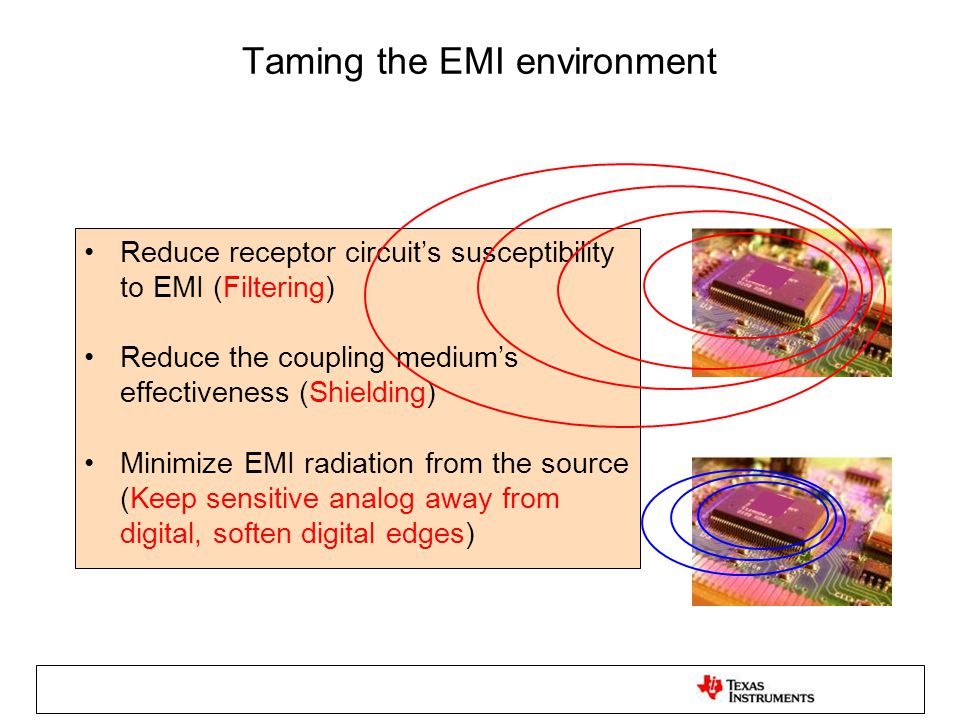 Taming the EMI environment Reduce receptor circuit's susceptibility to EMI (Filtering) Reduce the coupling medium's effectiveness (Shielding) Minimize