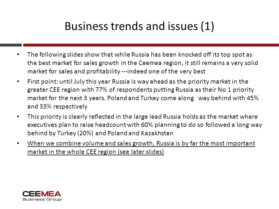 Business trends and issues (1) The following slides show that while Russia has been knocked off its top spot as the best market for sales growth in the Ceemea region, it still remains a very solid market for sales and profitability ---indeed one of the very best First point: until July this year Russia is way ahead as the priority market in the greater CEE region with 77% of respondents putting Russia as their No 1 priority market for the next 3 years.