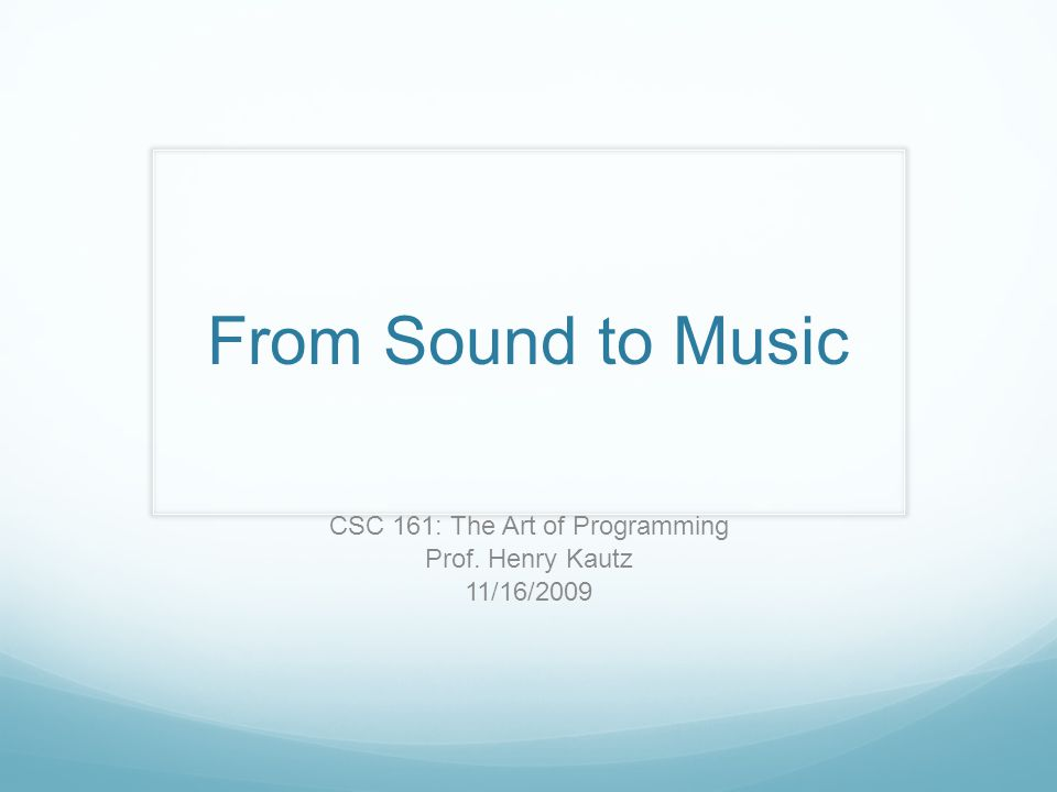 From Sound to Music CSC 161: The Art of Programming Prof. Henry Kautz 11/16/2009