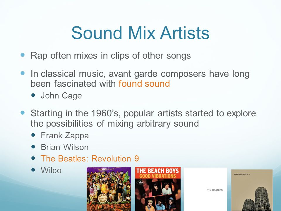 Sound Mix Artists Rap often mixes in clips of other songs In classical music, avant garde composers have long been fascinated with found sound John Ca