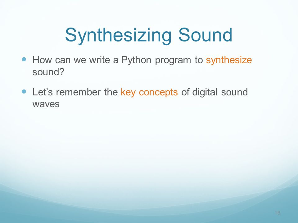 Synthesizing Sound How can we write a Python program to synthesize sound? Let's remember the key concepts of digital sound waves 16