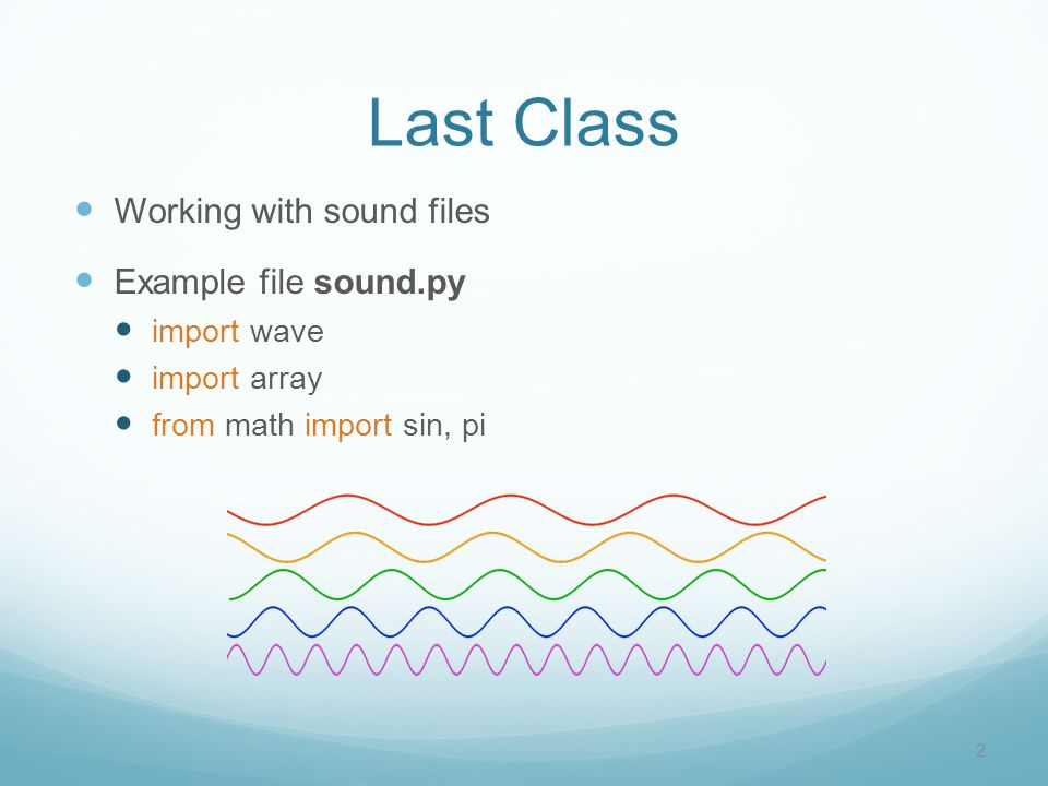 Last Class 2 Working with sound files Example file sound.py import wave import array from math import sin, pi