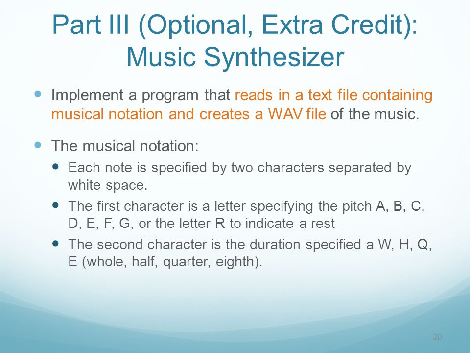 Part III (Optional, Extra Credit): Music Synthesizer Implement a program that reads in a text file containing musical notation and creates a WAV file