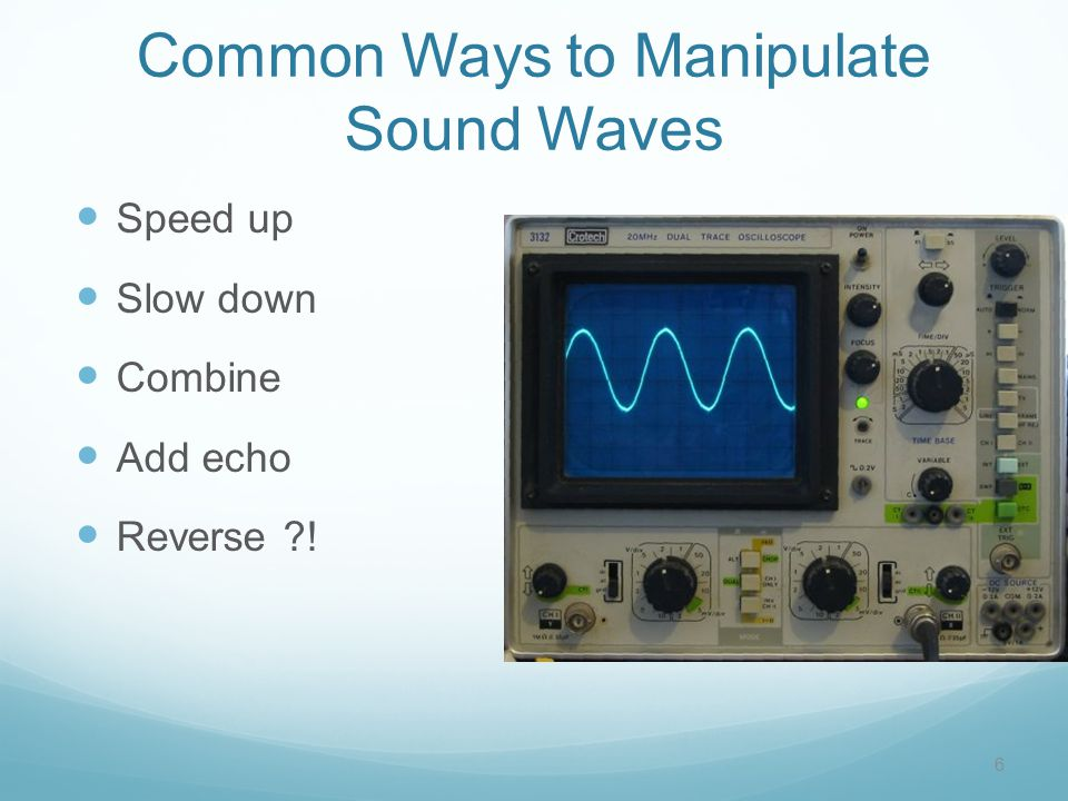 Common Ways to Manipulate Sound Waves Speed up Slow down Combine Add echo Reverse ?! 6