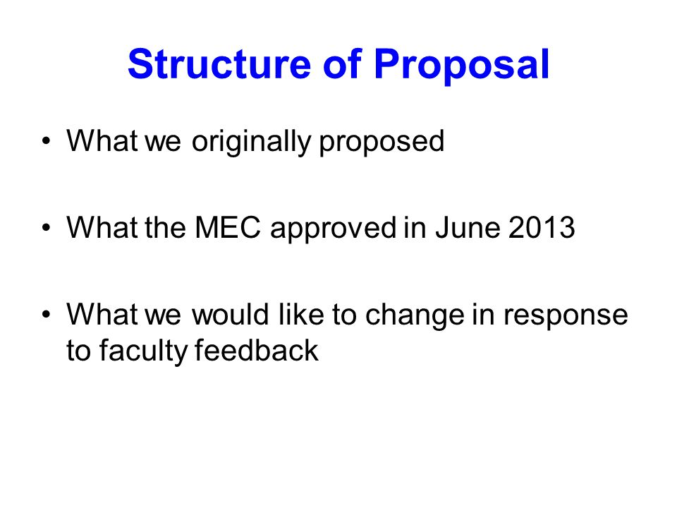 Structure of Proposal What we originally proposed What the MEC approved in June 2013 What we would like to change in response to faculty feedback