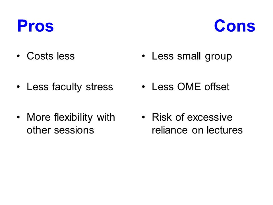 ProsCons Costs less Less faculty stress More flexibility with other sessions Less small group Less OME offset Risk of excessive reliance on lectures