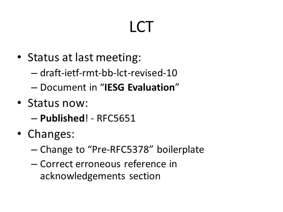 draft-ietf-rmt-pi-alc-10 Status at last meeting: – Document in AD Evaluation::AD Followup Status now: – IESG last call and IESG review complete – Document in IESG Evaluation::Revised ID Needed (revised ID -10 submitted so status change is pending) Changes: – Change to Pre-RFC5378 boilerplate – Clarify and soften deployment recommendation on positioning of RPs close to source – Explicitly call out experimental status of WEBRC – Correct various misuses of RFC2119 keywords – Move text on delayed authentication with TESLA to security section