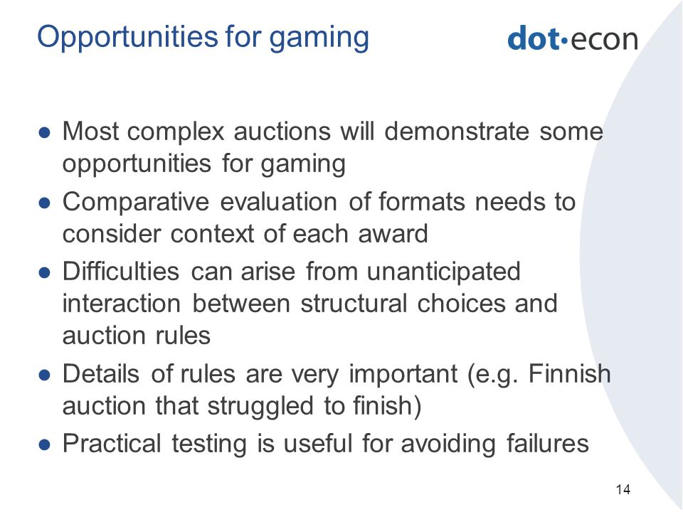 Opportunities for gaming ●Most complex auctions will demonstrate some opportunities for gaming ●Comparative evaluation of formats needs to consider context of each award ●Difficulties can arise from unanticipated interaction between structural choices and auction rules ●Details of rules are very important (e.g.