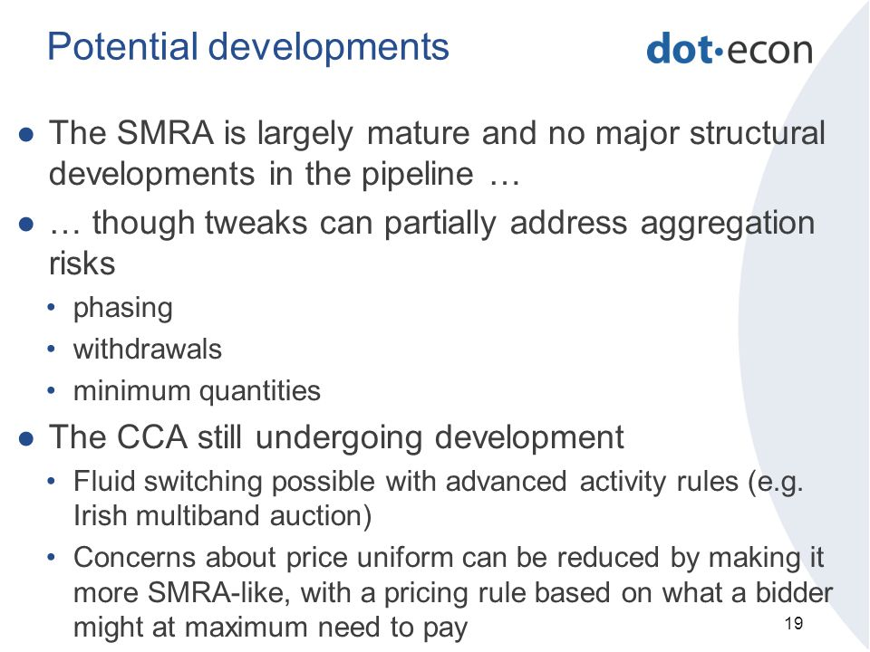 Potential developments ●The SMRA is largely mature and no major structural developments in the pipeline … ●… though tweaks can partially address aggregation risks phasing withdrawals minimum quantities ●The CCA still undergoing development Fluid switching possible with advanced activity rules (e.g.