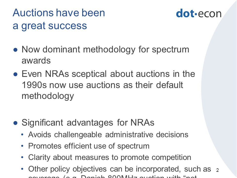 Auctions have been a great success ●Now dominant methodology for spectrum awards ●Even NRAs sceptical about auctions in the 1990s now use auctions as their default methodology ●Significant advantages for NRAs Avoids challengeable administrative decisions Promotes efficient use of spectrum Clarity about measures to promote competition Other policy objectives can be incorporated, such as coverage (e.g.