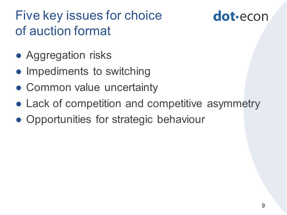 Five key issues for choice of auction format ●Aggregation risks ●Impediments to switching ●Common value uncertainty ●Lack of competition and competitive asymmetry ●Opportunities for strategic behaviour 9
