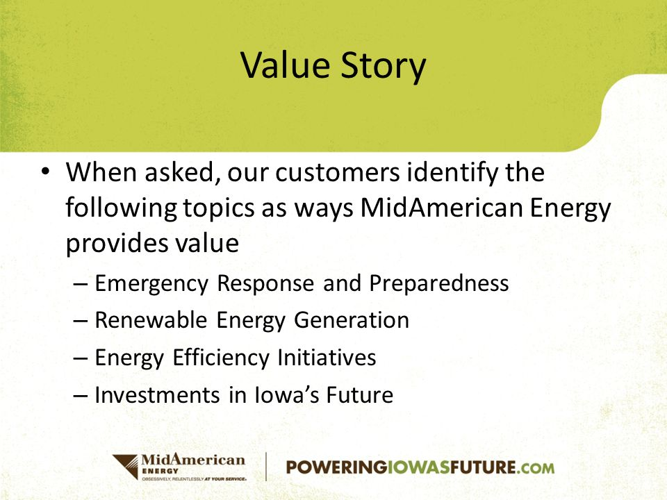Value Story When asked, our customers identify the following topics as ways MidAmerican Energy provides value – Emergency Response and Preparedness – Renewable Energy Generation – Energy Efficiency Initiatives – Investments in Iowa's Future