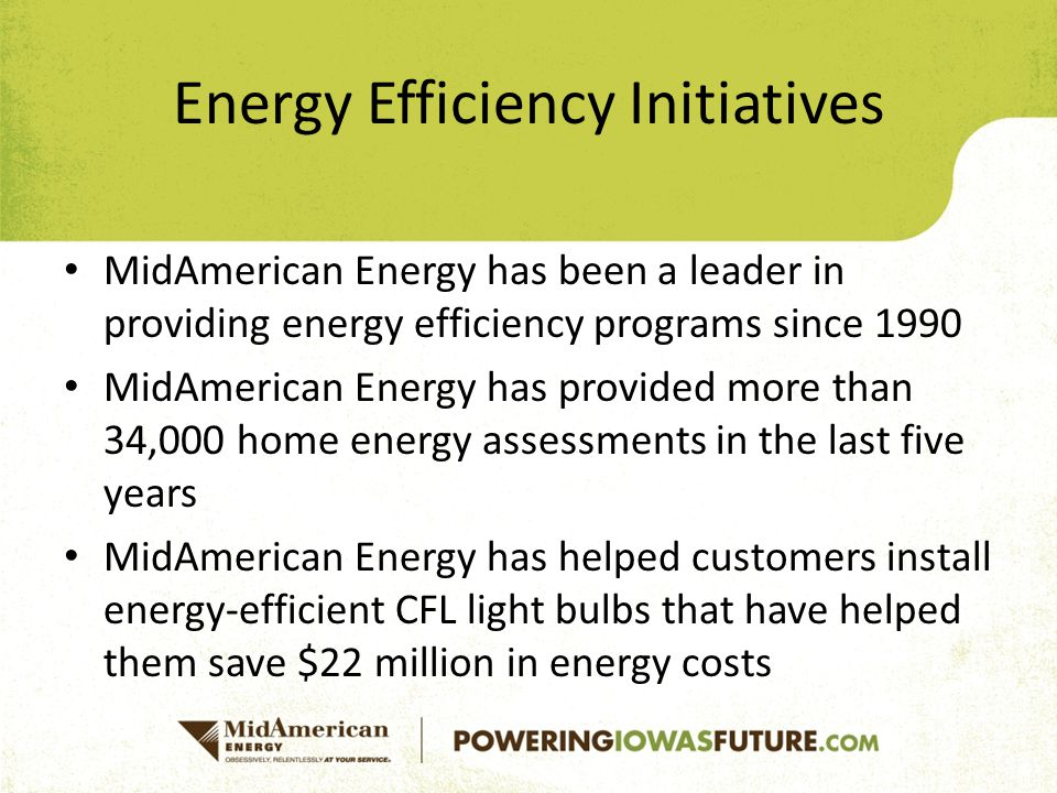 Energy Efficiency Initiatives MidAmerican Energy has been a leader in providing energy efficiency programs since 1990 MidAmerican Energy has provided more than 34,000 home energy assessments in the last five years MidAmerican Energy has helped customers install energy-efficient CFL light bulbs that have helped them save $22 million in energy costs