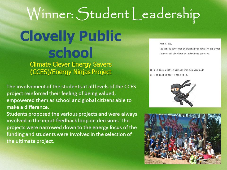 Winner: Student Leadership Clovelly Public school Climate Clever Energy Savers (CCES)/Energy NinjasProject Climate Clever Energy Savers (CCES)/Energy Ninjas Project The involvement of the students at all levels of the CCES project reinforced their feeling of being valued, empowered them as school and global citizens able to make a difference.