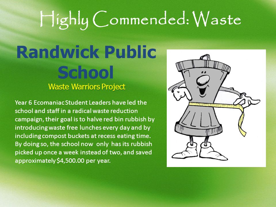 Highly Commended: Waste Randwick Public School Waste Warriors Project Picture 1 Year 6 Ecomaniac Student Leaders have led the school and staff in a radical waste reduction campaign, their goal is to halve red bin rubbish by introducing waste free lunches every day and by including compost buckets at recess eating time.