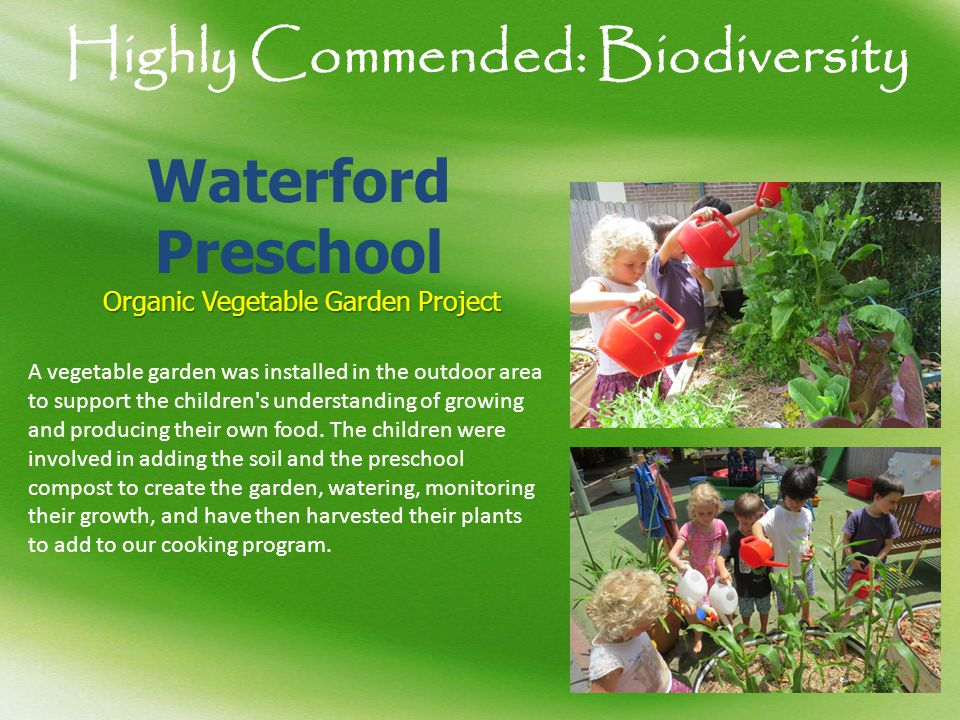 Highly Commended: Biodiversity Waterford Preschool Organic Vegetable Garden Project A vegetable garden was installed in the outdoor area to support th