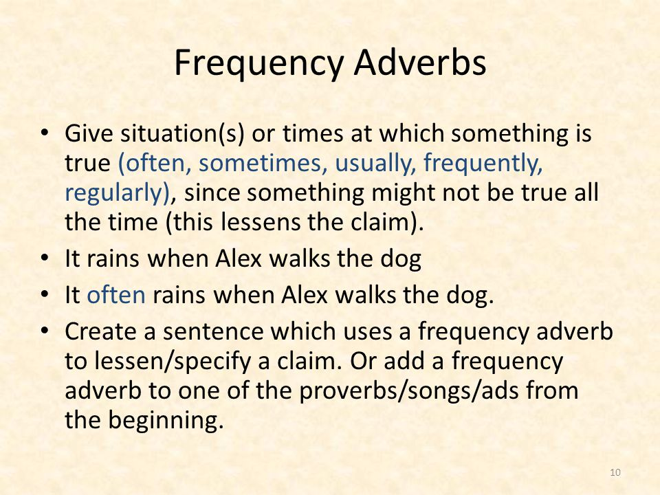 Frequency Adverbs Give situation(s) or times at which something is true (often, sometimes, usually, frequently, regularly), since something might not be true all the time (this lessens the claim).