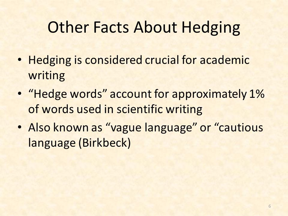 Other Facts About Hedging Hedging is considered crucial for academic writing Hedge words account for approximately 1% of words used in scientific writing Also known as vague language or cautious language (Birkbeck) 6