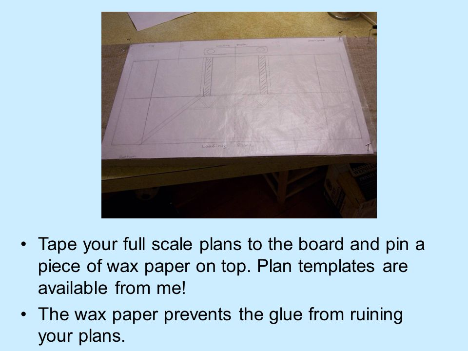 Tape your full scale plans to the board and pin a piece of wax paper on top. Plan templates are available from me! The wax paper prevents the glue fro
