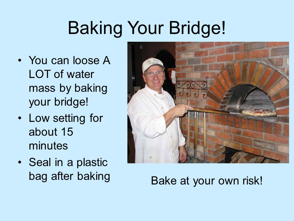 Baking Your Bridge! You can loose A LOT of water mass by baking your bridge! Low setting for about 15 minutes Seal in a plastic bag after baking Bake