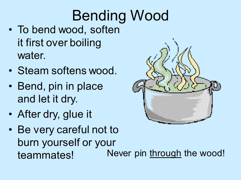 Bending Wood To bend wood, soften it first over boiling water. Steam softens wood. Bend, pin in place and let it dry. After dry, glue it Be very caref
