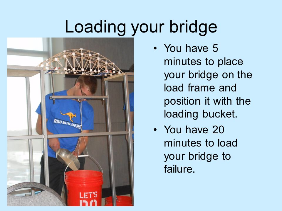 Loading your bridge You have 5 minutes to place your bridge on the load frame and position it with the loading bucket. You have 20 minutes to load you