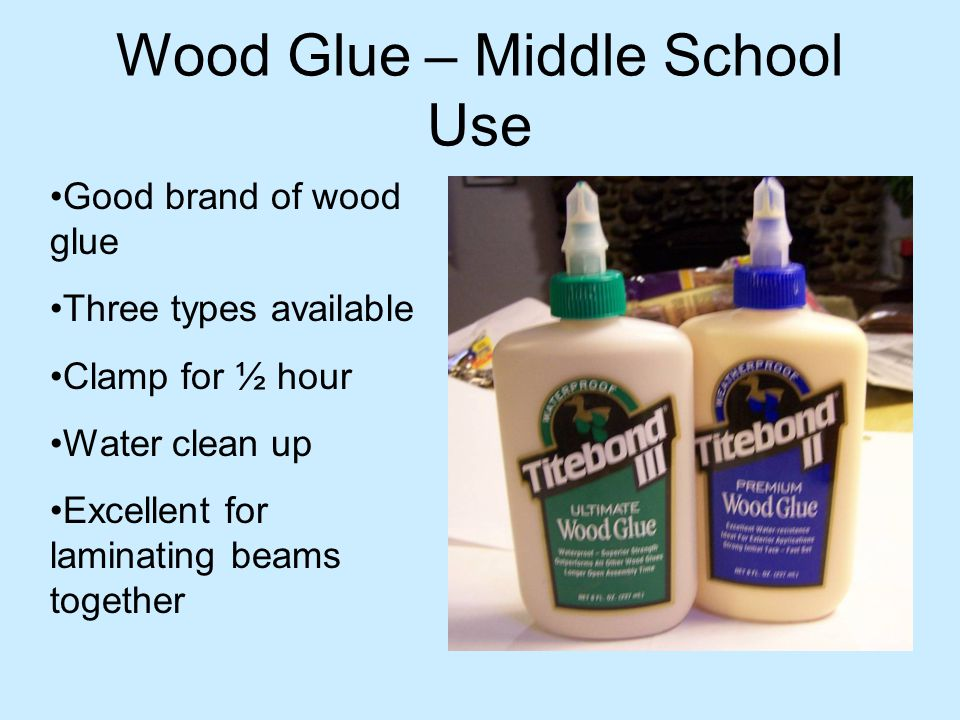 Wood Glue – Middle School Use Good brand of wood glue Three types available Clamp for ½ hour Water clean up Excellent for laminating beams together