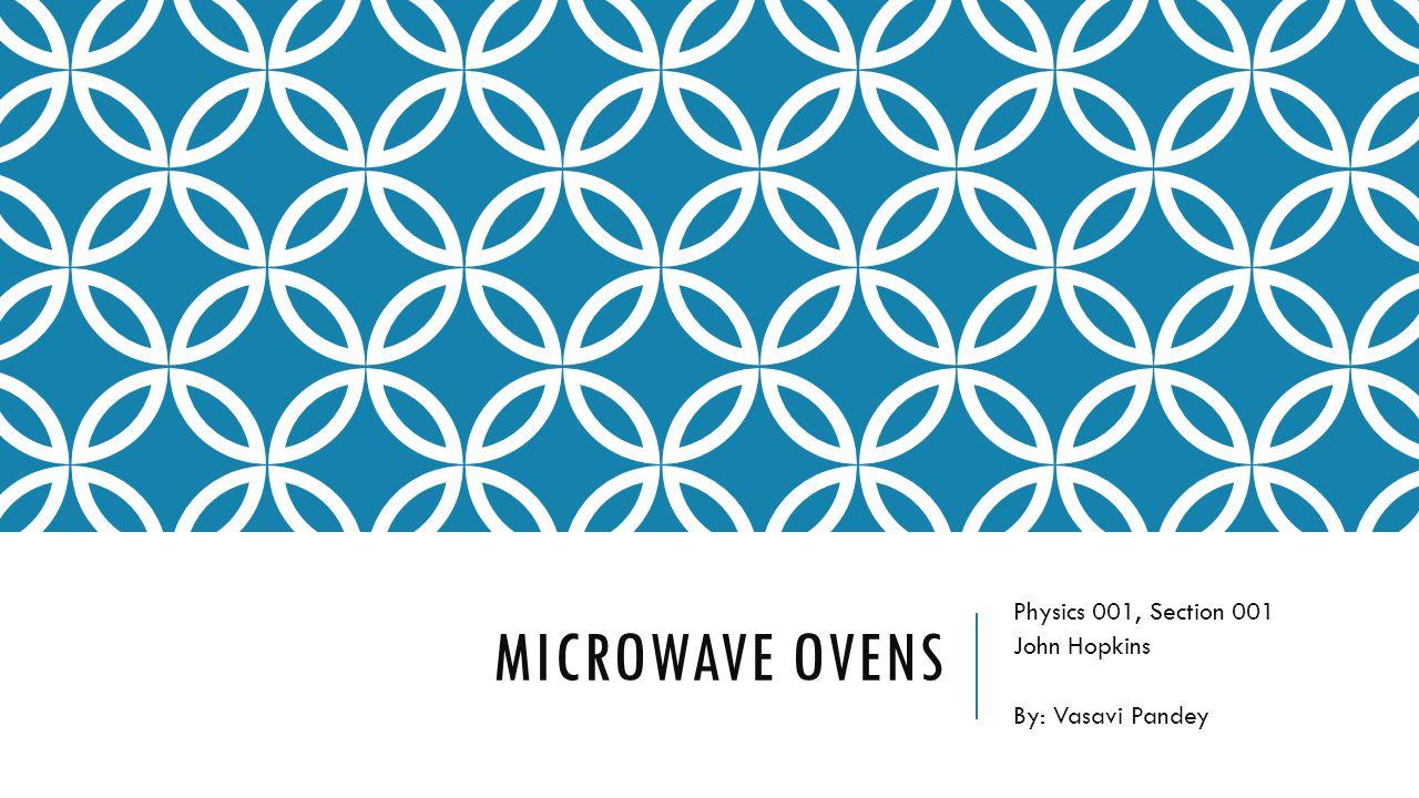 MICROWAVE OVENS Physics 001, Section 001 John Hopkins By: Vasavi Pandey
