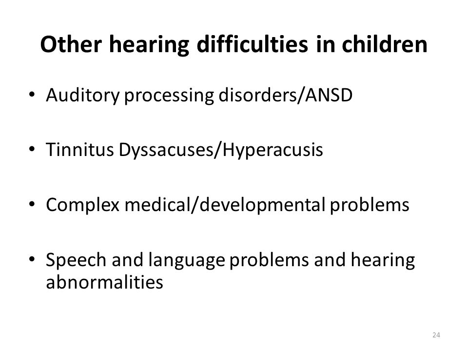 Other hearing difficulties in children Auditory processing disorders/ANSD Tinnitus Dyssacuses/Hyperacusis Complex medical/developmental problems Speech and language problems and hearing abnormalities 24