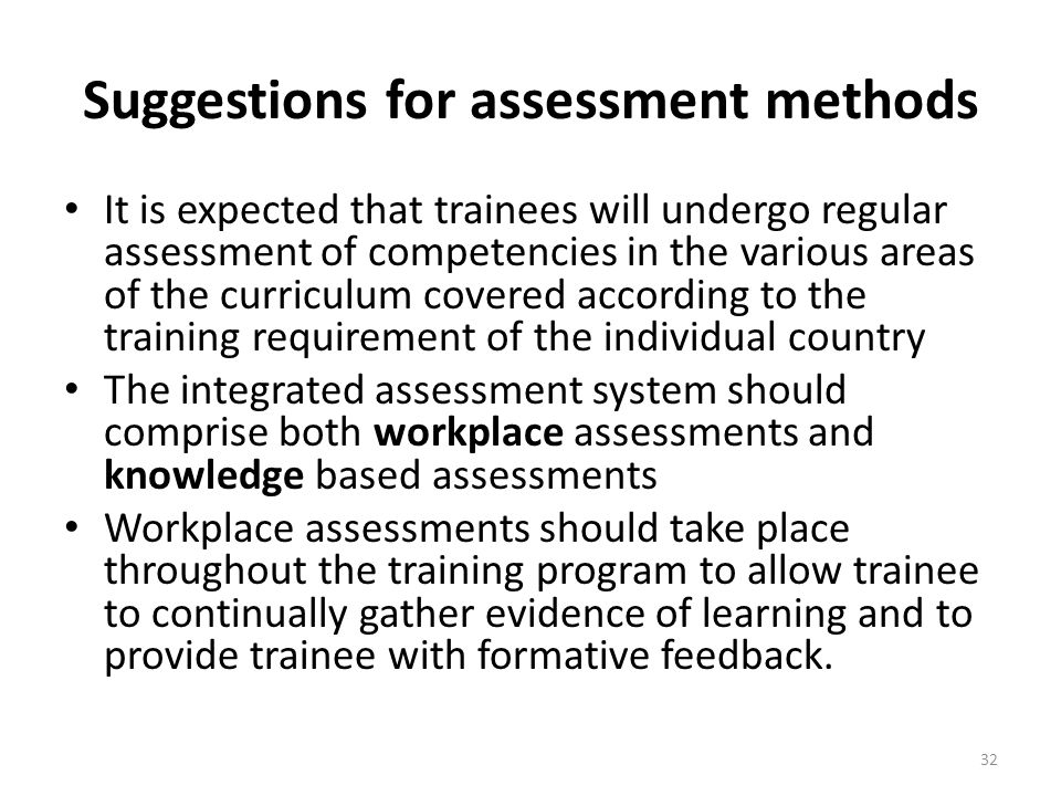 Suggestions for assessment methods It is expected that trainees will undergo regular assessment of competencies in the various areas of the curriculum covered according to the training requirement of the individual country The integrated assessment system should comprise both workplace assessments and knowledge based assessments Workplace assessments should take place throughout the training program to allow trainee to continually gather evidence of learning and to provide trainee with formative feedback.