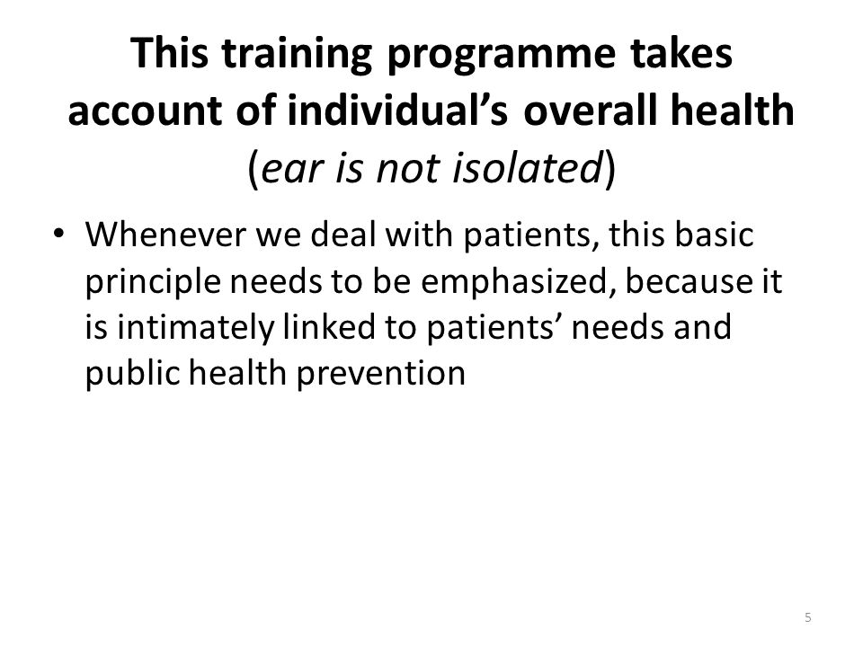 This training programme takes account of individual's overall health (ear is not isolated) Whenever we deal with patients, this basic principle needs to be emphasized, because it is intimately linked to patients' needs and public health prevention 5