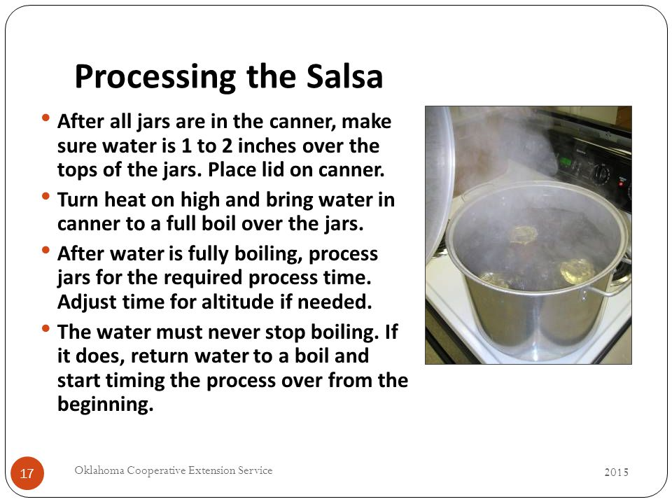 Processing the Salsa 17 After all jars are in the canner, make sure water is 1 to 2 inches over the tops of the jars.