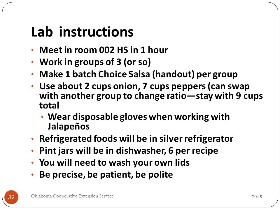 Labinstructions 2015 Oklahoma Cooperative Extension Service 32 Meet in room 002 HS in 1 hour Work in groups of 3 (or so) Make 1 batch Choice Salsa (handout) per group Use about 2 cups onion, 7 cups peppers (can swap with another group to change ratio—stay with 9 cups total Wear disposable gloves when working with Jalapeños Refrigerated foods will be in silver refrigerator Pint jars will be in dishwasher, 6 per recipe You will need to wash your own lids Be precise, be patient, be polite