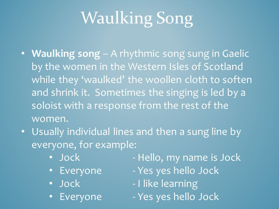 Waulking Song A traditional Scottish song (in Gaelic) sung by women during repetitive work e.g beating the cloth.