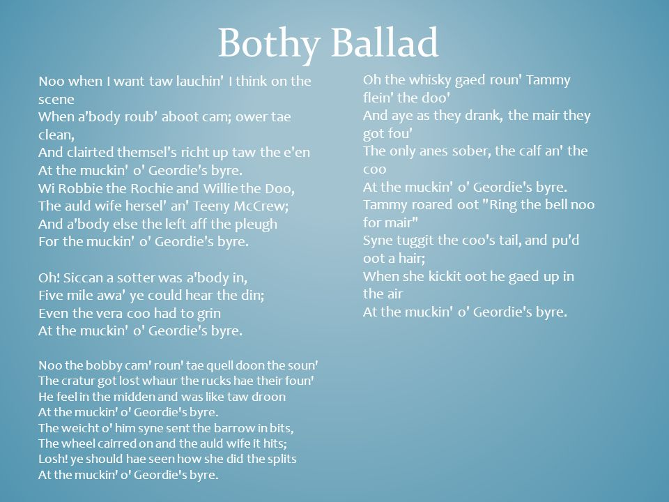 Bothy Ballad Bothy – Basic shelter or house Scottish folk songs, sung by farm workers, about work and poor living conditions.