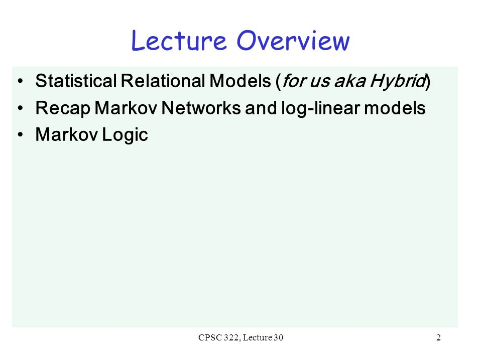 CPSC 322, Lecture 302 Lecture Overview Statistical Relational Models (for us aka Hybrid) Recap Markov Networks and log-linear models Markov Logic