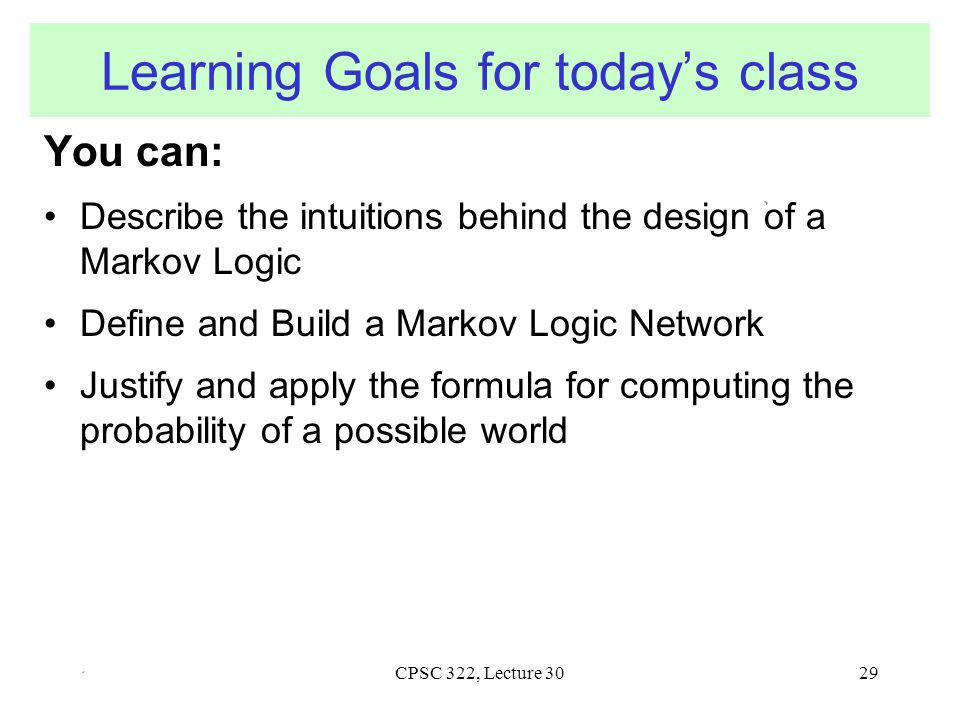 CPSC 322, Lecture 30 Learning Goals for today's class You can: Describe the intuitions behind the design of a Markov Logic Define and Build a Markov Logic Network Justify and apply the formula for computing the probability of a possible world 29